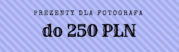 Praktyczne prezenty dla fotografa do 250 zł!